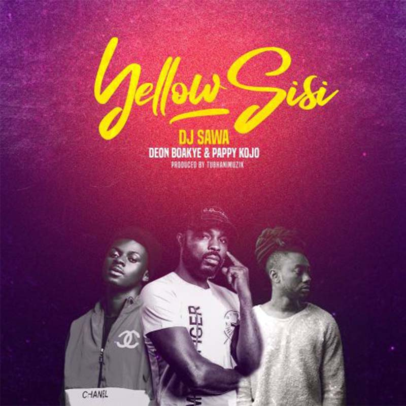 DJ Sawa ft. Deon Boakye & Pappy Kojo - Yellow Sisi - prod. by TubhaniMuzik